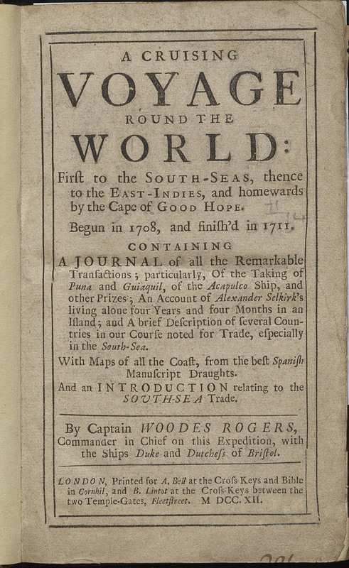 A Cruising Voyage Round the World: First to the South-seas, thence to the East-Indies, and homewards by the Cape of Good Hope. .... Containing a journal of all the remarkable transactions; particularly, of the taking of Puna and Guiaquil, of the Acapulco ship, and other prizes; an account of Alexander Selkirk's living alone four years and four months in an island...