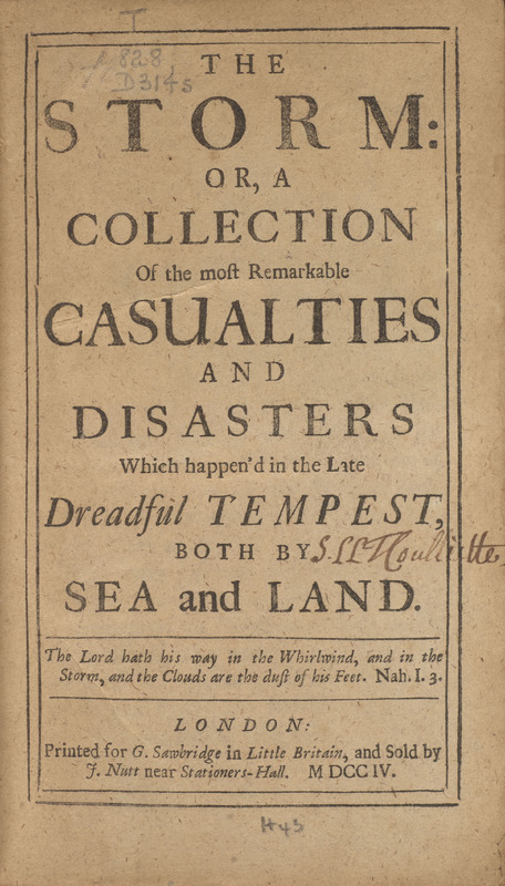The Storm; or, A Collection of the Most Remarkable Casualties and Disasters which Happen'd in the Late Dreadful Tempest, both by Sea and Land.
