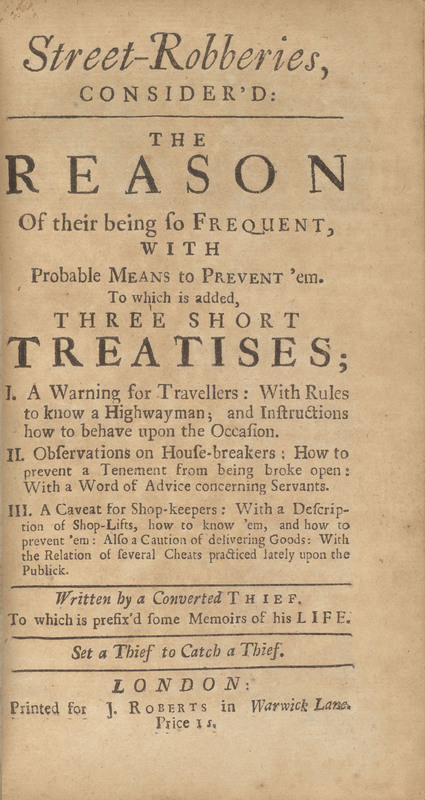Street-Robberies, Consider'd: The Reason of Their Being so Frequent, with Probable Means to Prevent 'em: To Which is Added, Three Short Treatises, I. A Warning for Travellers..., II. Observations on House-Breakers ... , III. A Caveat for Shop-Keepers?